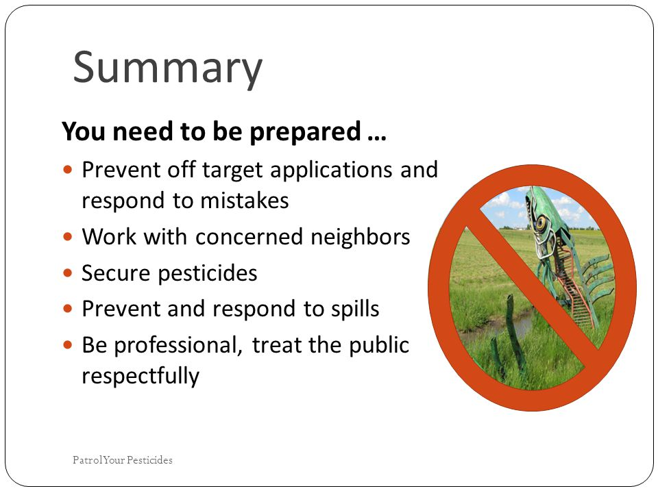 Summary You need to be prepared … Prevent off target applications and respond to mistakes Work with concerned neighbors Secure pesticides Prevent and respond to spills Be professional, treat the public respectfully Patrol Your Pesticides