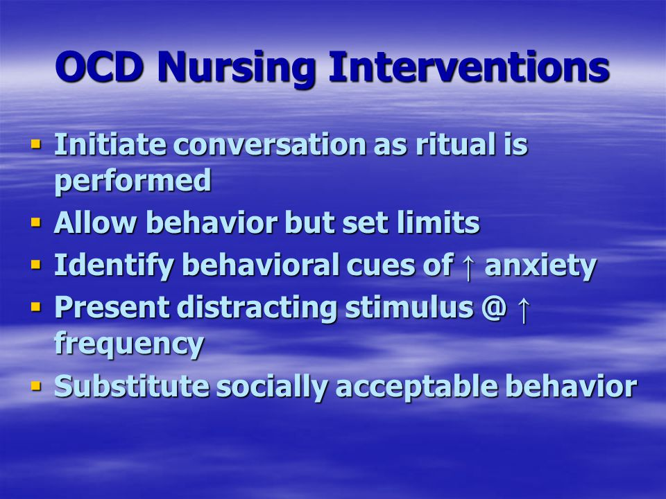 OCD Nursing Interventions  Initiate conversation as ritual is performed  Allow behavior but set limits  Identify behavioral cues of ↑ anxiety  Present distracting stimulus @ ↑ frequency  Substitute socially acceptable behavior