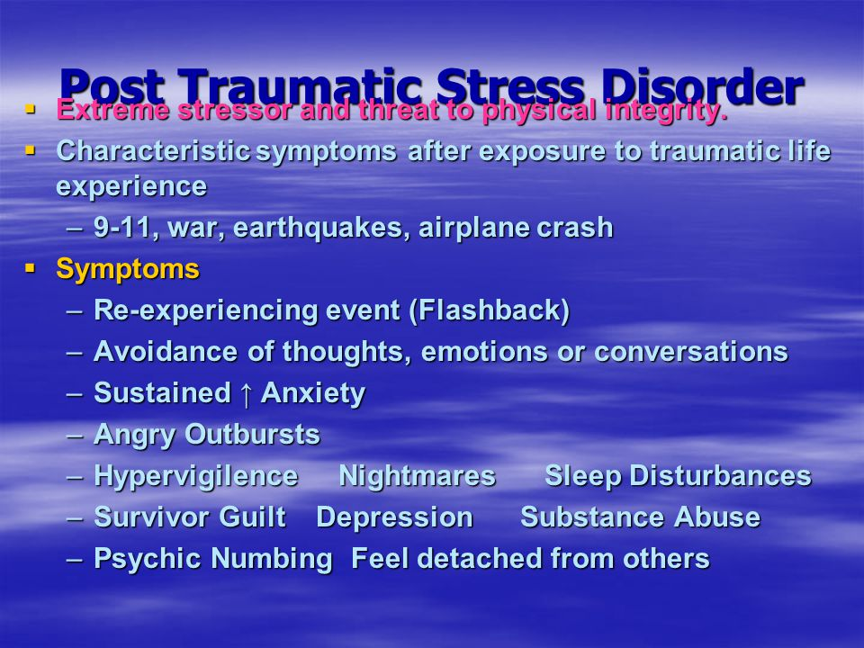 Post Traumatic Stress Disorder  Extreme stressor and threat to physical integrity.