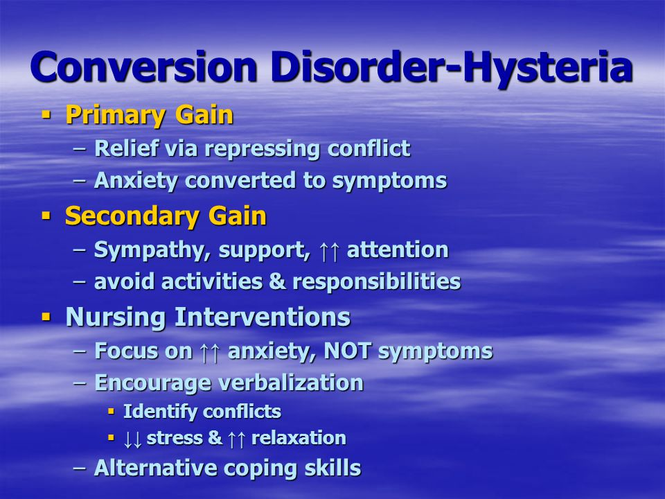 Conversion Disorder-Hysteria  Primary Gain –Relief via repressing conflict –Anxiety converted to symptoms  Secondary Gain –Sympathy, support, ↑↑ att