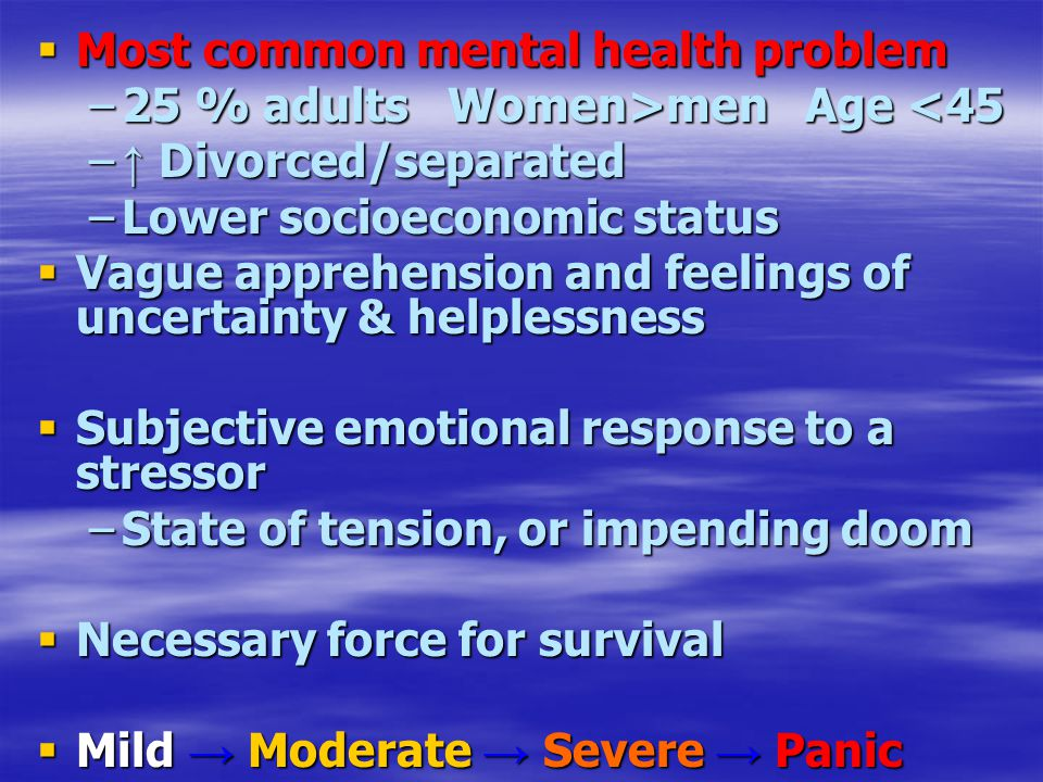  Most common mental health problem –25 % adults Women>men Age men Age <45 – ↑ Divorced/separated –Lower socioeconomic status  Vague apprehension and feelings of uncertainty & helplessness  Subjective emotional response to a stressor –State of tension, or impending doom  Necessary force for survival  Mild → Moderate → Severe → Panic
