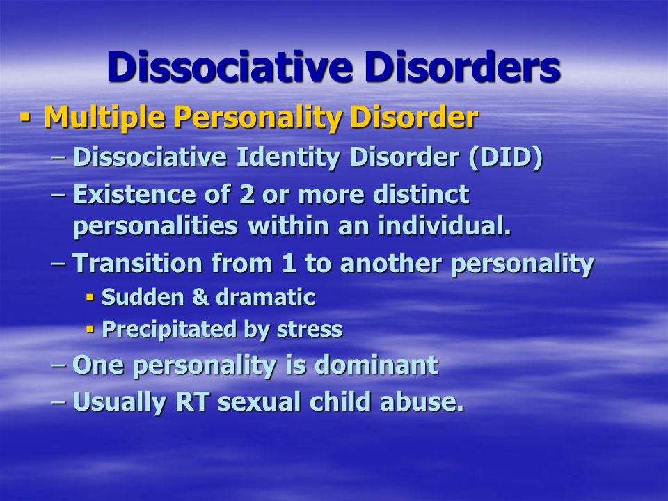 Dissociative Disorders  Multiple Personality Disorder –Dissociative Identity Disorder (DID) –Existence of 2 or more distinct personalities within an