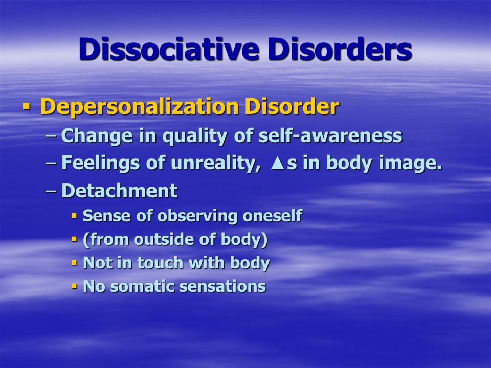 Dissociative Disorders  Depersonalization Disorder –Change in quality of self-awareness –Feelings of unreality, ▲ s in body image.