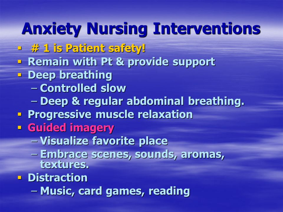 Anxiety Nursing Interventions  # 1 is Patient safety!  Remain with Pt & provide support  Deep breathing –Controlled slow –Deep & regular abdominal