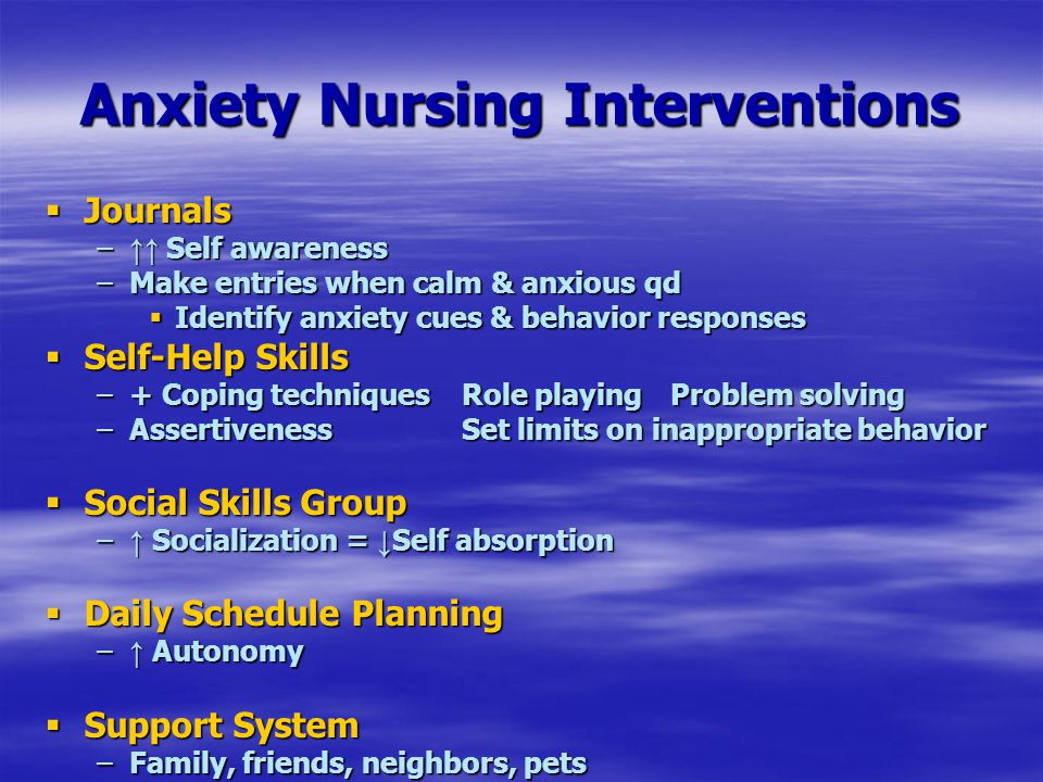 Anxiety Nursing Interventions  Journals – ↑↑ Self awareness –Make entries when calm & anxious qd  Identify anxiety cues & behavior responses  Self-