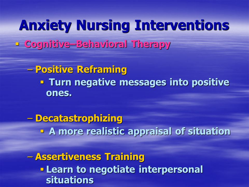 Anxiety Nursing Interventions  Cognitive–Behavioral Therapy –Positive Reframing  Turn negative messages into positive ones. –Decatastrophizing  A m