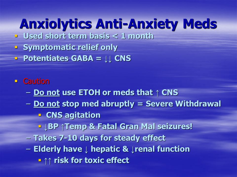 Anxiolytics Anti-Anxiety Meds  Used short term basis < 1 month  Symptomatic relief only  Potentiates GABA = ↓↓ CNS  Caution –Do not use ETOH or me