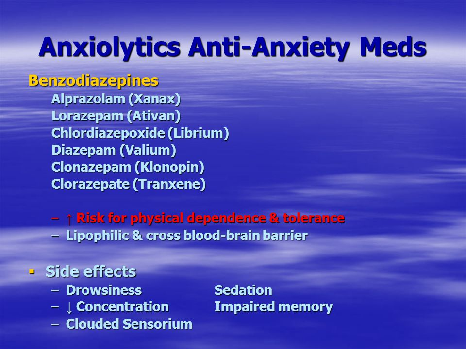 Anxiolytics Anti-Anxiety Meds Benzodiazepines Alprazolam (Xanax) Lorazepam (Ativan) Chlordiazepoxide (Librium) Diazepam (Valium) Clonazepam (Klonopin) Clorazepate (Tranxene) – ↑ Risk for physical dependence & tolerance –Lipophilic & cross blood-brain barrier  Side effects –Drowsiness Sedation – ↓ ConcentrationImpaired memory –Clouded Sensorium