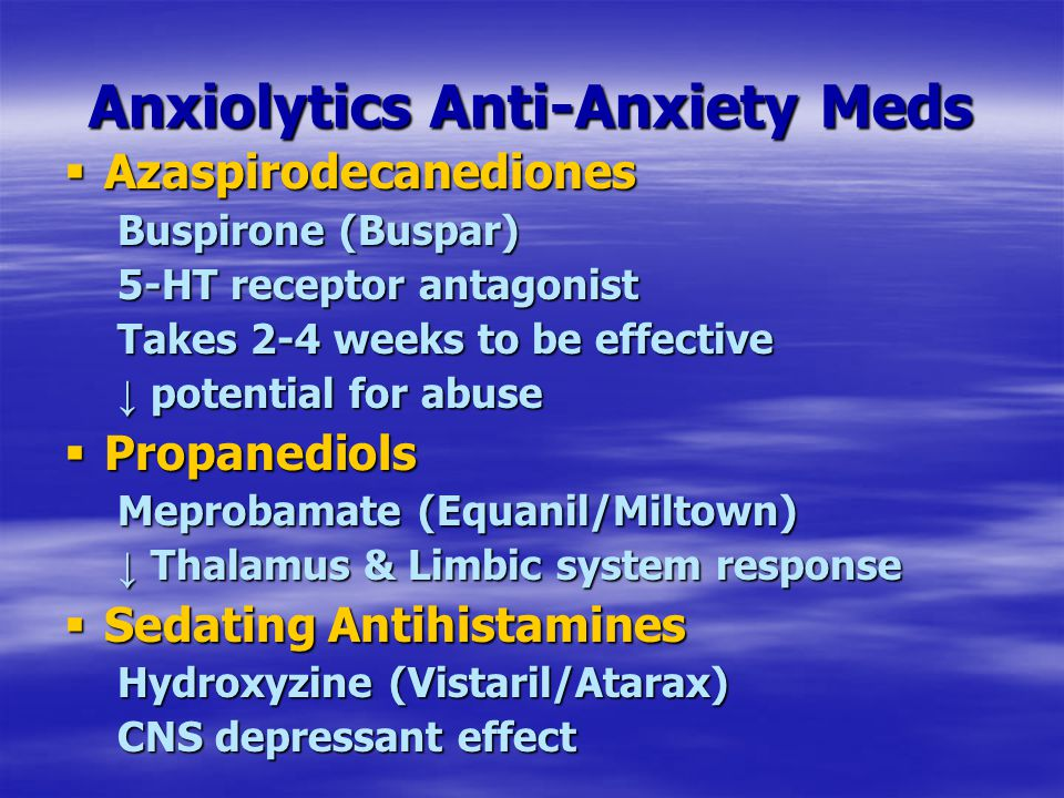 Anxiolytics Anti-Anxiety Meds  Azaspirodecanediones Buspirone (Buspar) 5-HT receptor antagonist Takes 2-4 weeks to be effective ↓ potential for abuse  Propanediols Meprobamate (Equanil/Miltown) ↓ Thalamus & Limbic system response  Sedating Antihistamines Hydroxyzine (Vistaril/Atarax) CNS depressant effect