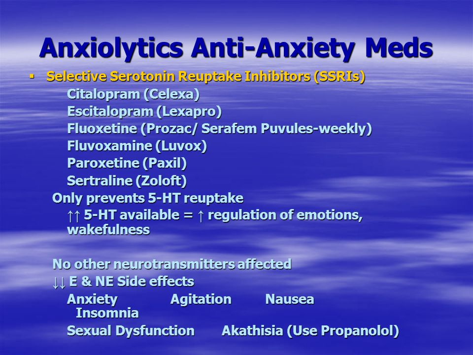Anxiolytics Anti-Anxiety Meds  Selective Serotonin Reuptake Inhibitors (SSRIs) Citalopram (Celexa) Escitalopram (Lexapro) Fluoxetine (Prozac/ Serafem Puvules-weekly) Fluvoxamine (Luvox) Paroxetine (Paxil) Sertraline (Zoloft) Only prevents 5-HT reuptake ↑↑ 5-HT available = ↑ regulation of emotions, wakefulness No other neurotransmitters affected ↓↓ E & NE Side effects AnxietyAgitationNausea Insomnia Sexual Dysfunction Akathisia (Use Propanolol)