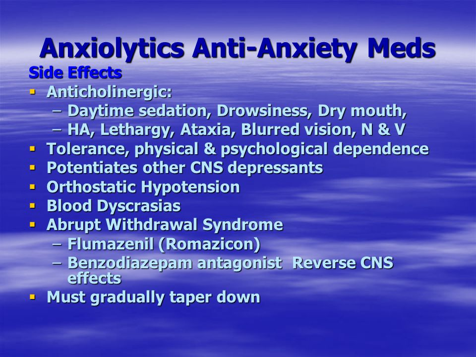 Anxiolytics Anti-Anxiety Meds Side Effects  Anticholinergic: –Daytime sedation, Drowsiness, Dry mouth, –HA, Lethargy, Ataxia, Blurred vision, N & V  Tolerance, physical & psychological dependence  Potentiates other CNS depressants  Orthostatic Hypotension  Blood Dyscrasias  Abrupt Withdrawal Syndrome –Flumazenil (Romazicon) –Benzodiazepam antagonist Reverse CNS effects  Must gradually taper down