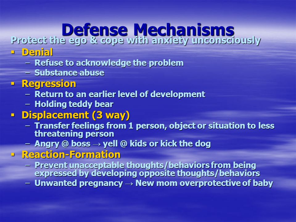Defense Mechanisms Protect the ego & cope with anxiety unconsciously  Denial –Refuse to acknowledge the problem –Substance abuse  Regression –Return to an earlier level of development –Holding teddy bear  Displacement (3 way) –Transfer feelings from 1 person, object or situation to less threatening person –Angry @ boss → yell @ kids or kick the dog  Reaction-Formation –Prevent unacceptable thoughts/behaviors from being expressed by developing opposite thoughts/behaviors –Unwanted pregnancy → New mom overprotective of baby