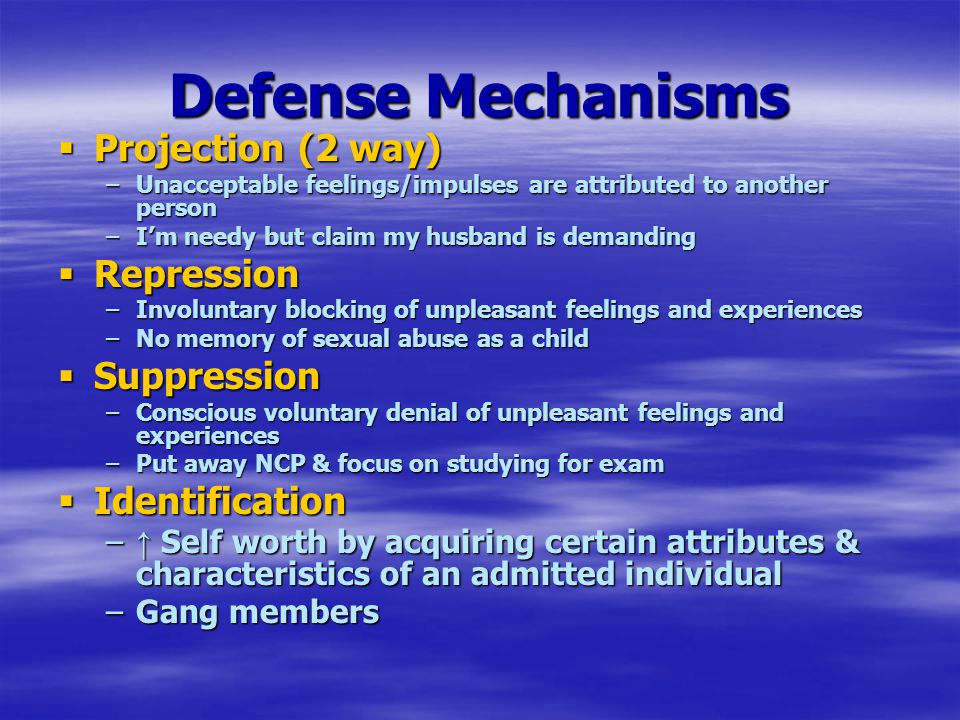 Defense Mechanisms  Projection (2 way) –Unacceptable feelings/impulses are attributed to another person –I'm needy but claim my husband is demanding  Repression –Involuntary blocking of unpleasant feelings and experiences –No memory of sexual abuse as a child  Suppression –Conscious voluntary denial of unpleasant feelings and experiences –Put away NCP & focus on studying for exam  Identification – ↑ Self worth by acquiring certain attributes & characteristics of an admitted individual –Gang members
