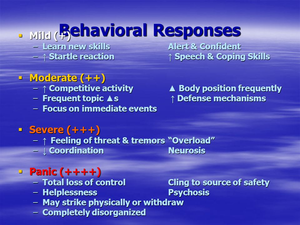 Behavioral Responses  Mild (+) –Learn new skillsAlert & Confident – ↑ Startle reaction ↑ Speech & Coping Skills  Moderate (++) – ↑ Competitive activity ▲ Body position frequently –Frequent topic ▲ s ↑ Defense mechanisms –Focus on immediate events  Severe (+++) – ↑ Feeling of threat & tremors Overload – ↓ CoordinationNeurosis  Panic (++++) –Total loss of controlCling to source of safety –HelplessnessPsychosis –May strike physically or withdraw –Completely disorganized