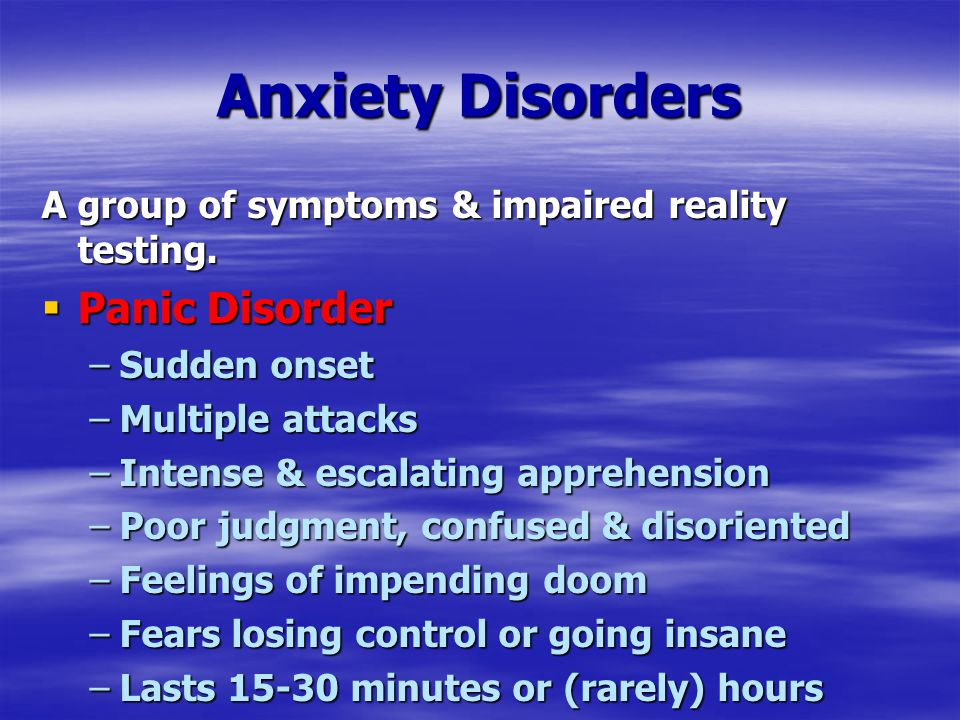 Anxiety Disorders A group of symptoms & impaired reality testing.  Panic Disorder –Sudden onset –Multiple attacks –Intense & escalating apprehension