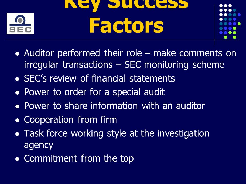 Key Success Factors Auditor performed their role – make comments on irregular transactions – SEC monitoring scheme SEC's review of financial statements Power to order for a special audit Power to share information with an auditor Cooperation from firm Task force working style at the investigation agency Commitment from the top