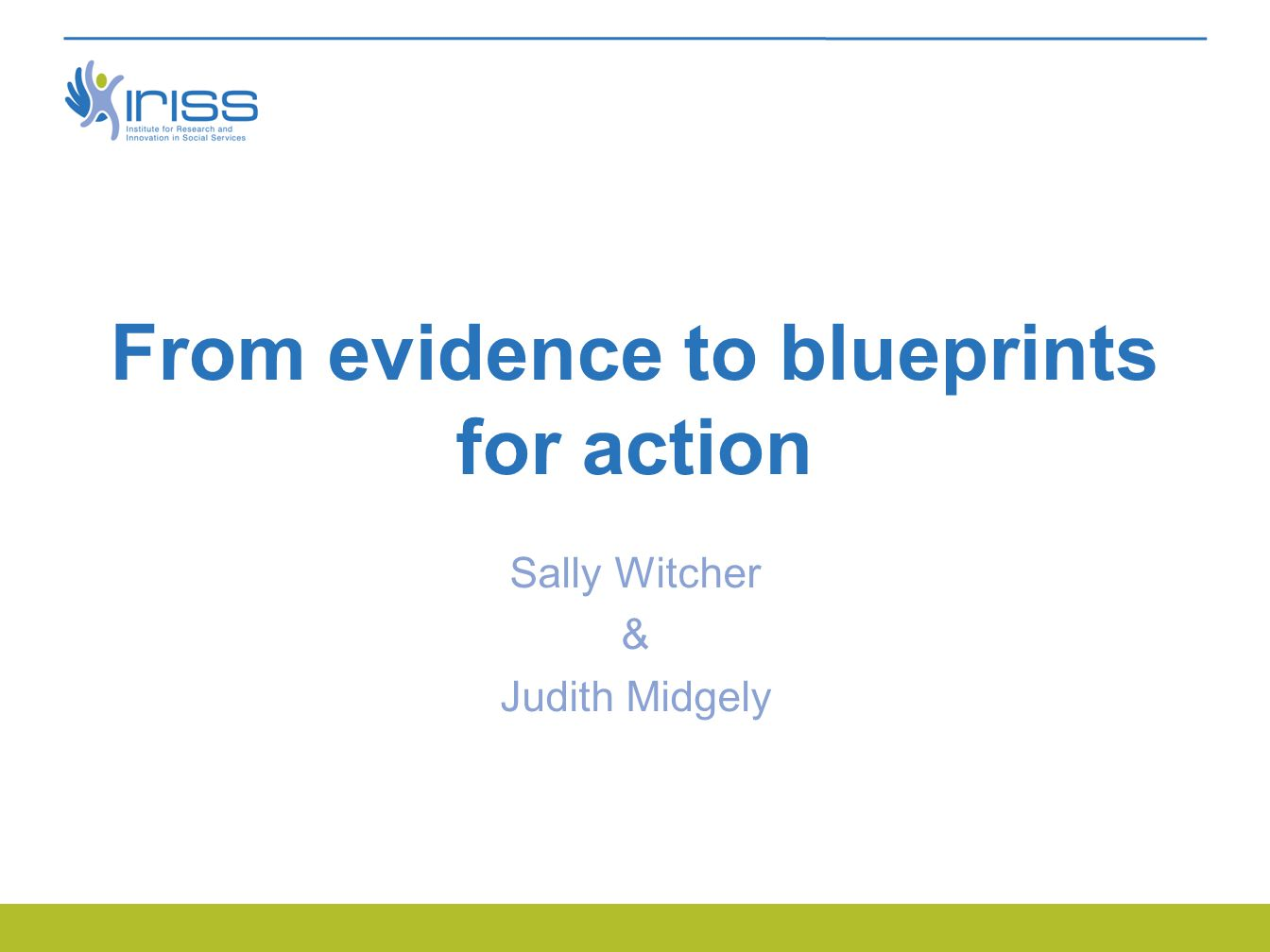 From evidence to blueprints for action Sally Witcher & Judith Midgely