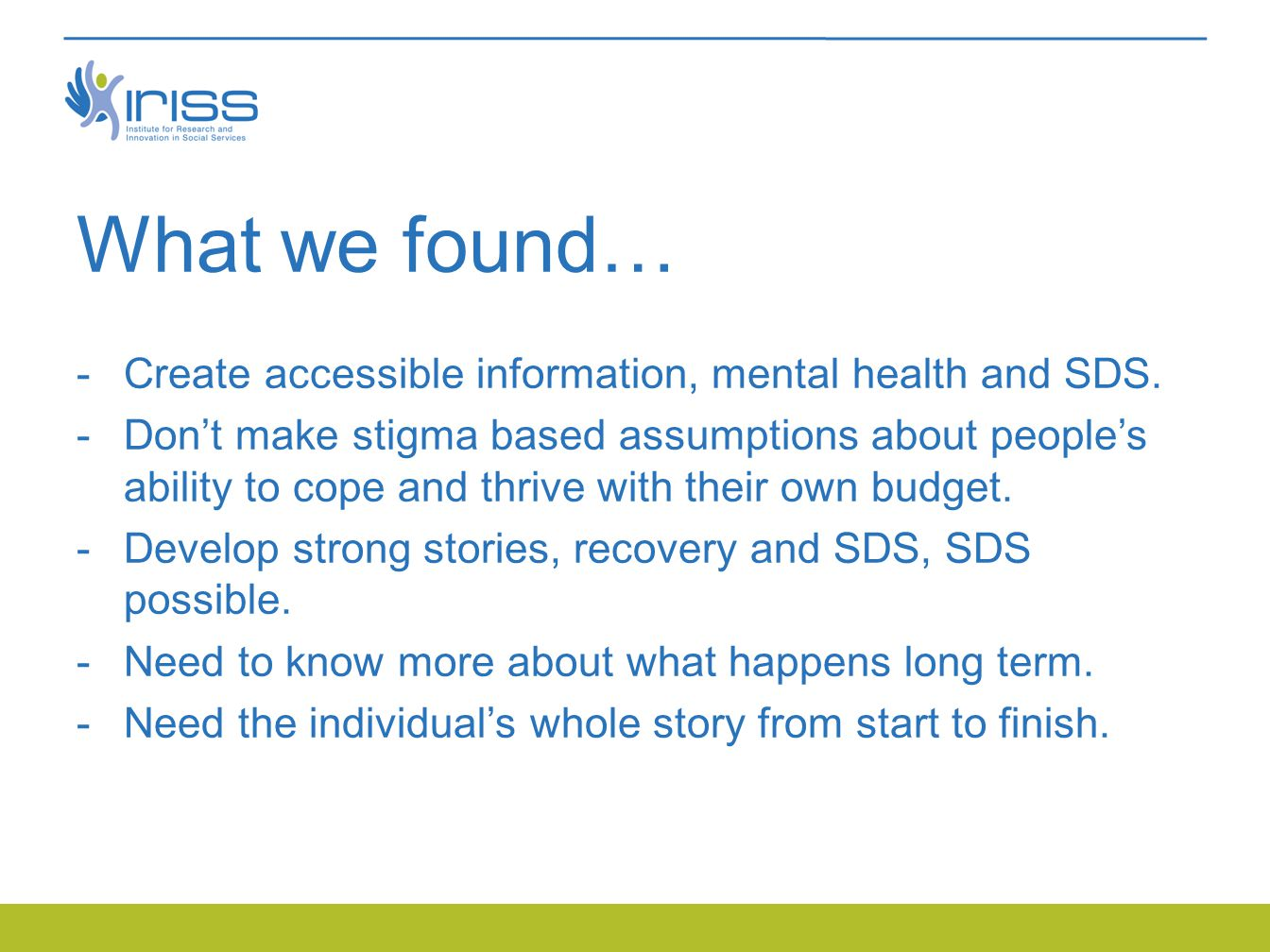 What we found…  Create accessible information, mental health and SDS.