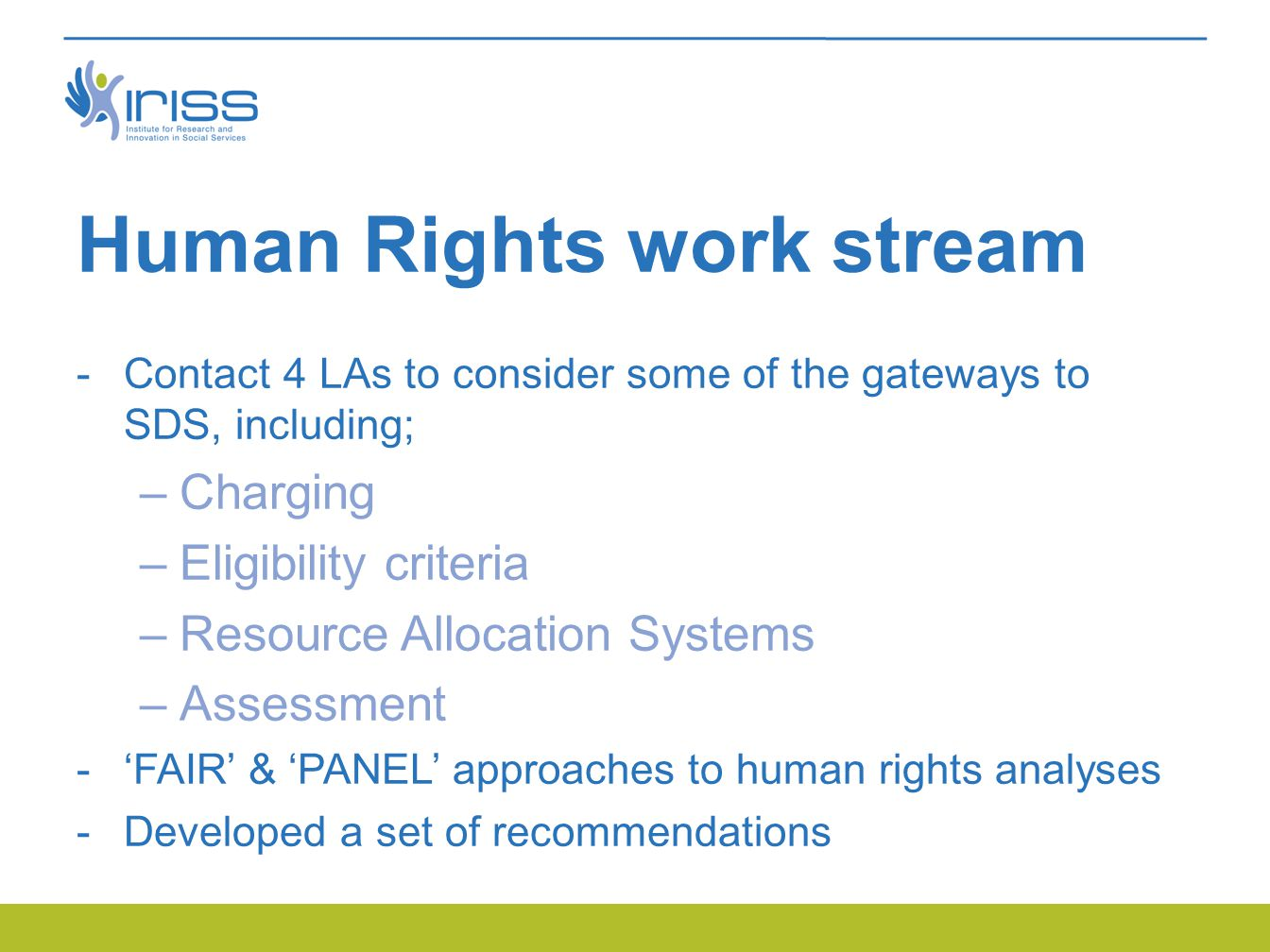 Human Rights work stream -Contact 4 LAs to consider some of the gateways to SDS, including; –Charging –Eligibility criteria –Resource Allocation Systems –Assessment -'FAIR' & 'PANEL' approaches to human rights analyses -Developed a set of recommendations
