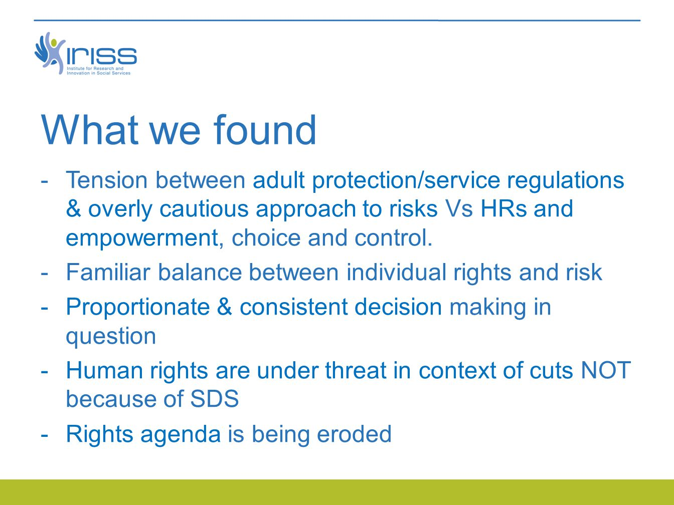 What we found -Tension between adult protection/service regulations & overly cautious approach to risks Vs HRs and empowerment, choice and control.