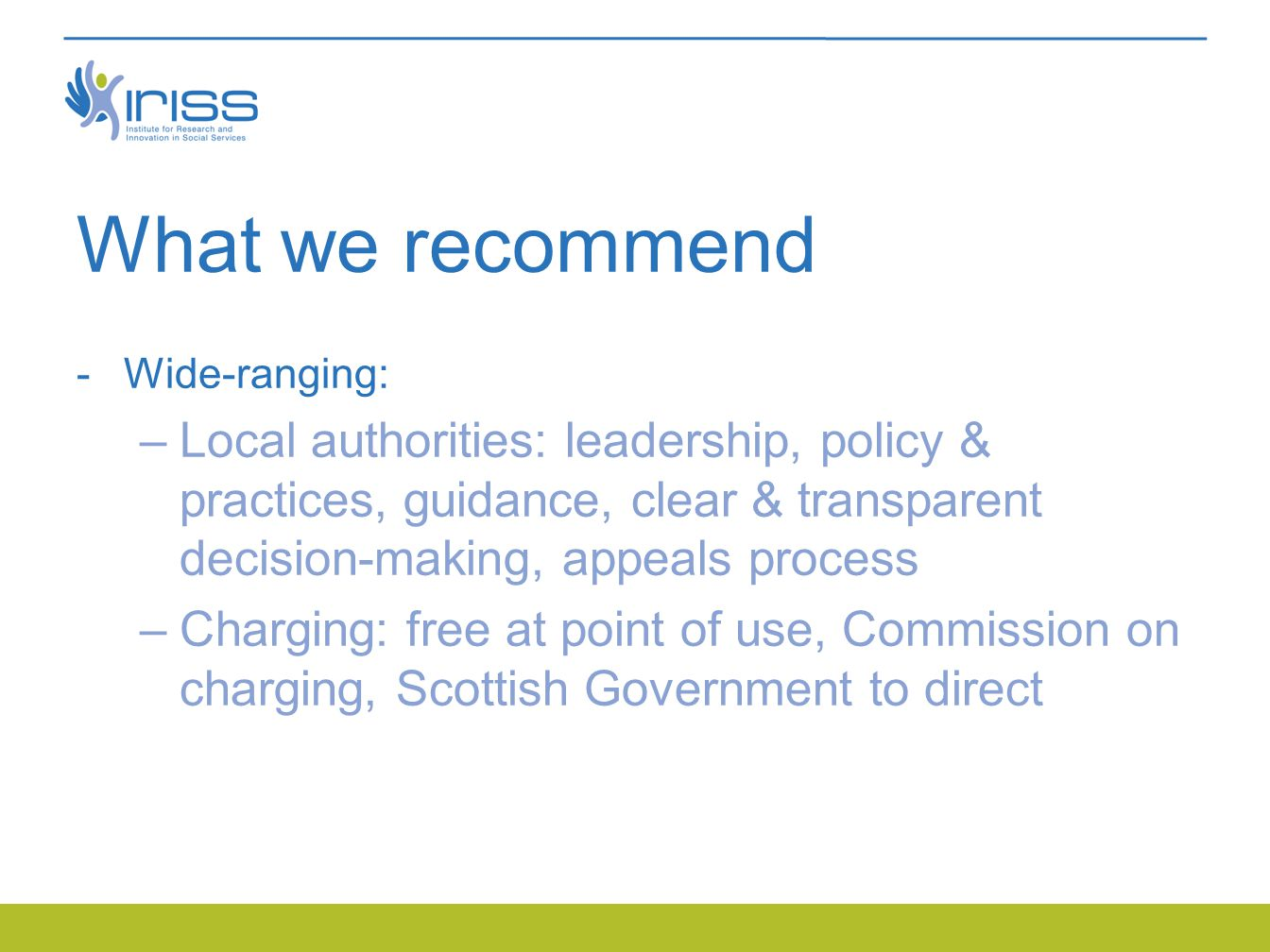 What we recommend  Wide-ranging: –Local authorities: leadership, policy & practices, guidance, clear & transparent decision-making, appeals process –Charging: free at point of use, Commission on charging, Scottish Government to direct