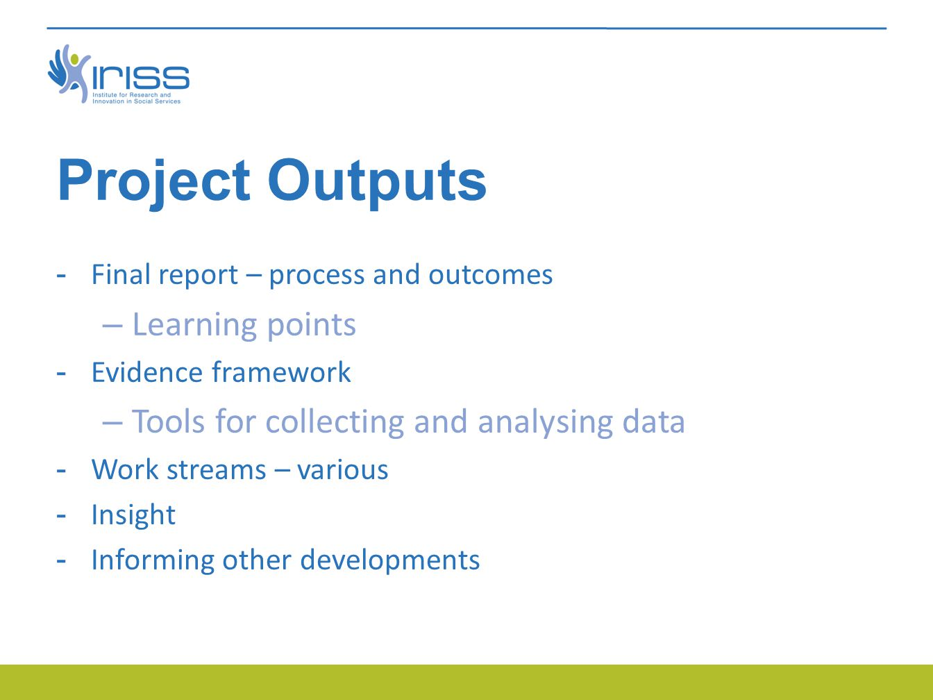 Project Outputs -Final report – process and outcomes – Learning points -Evidence framework – Tools for collecting and analysing data -Work streams – various -Insight -Informing other developments