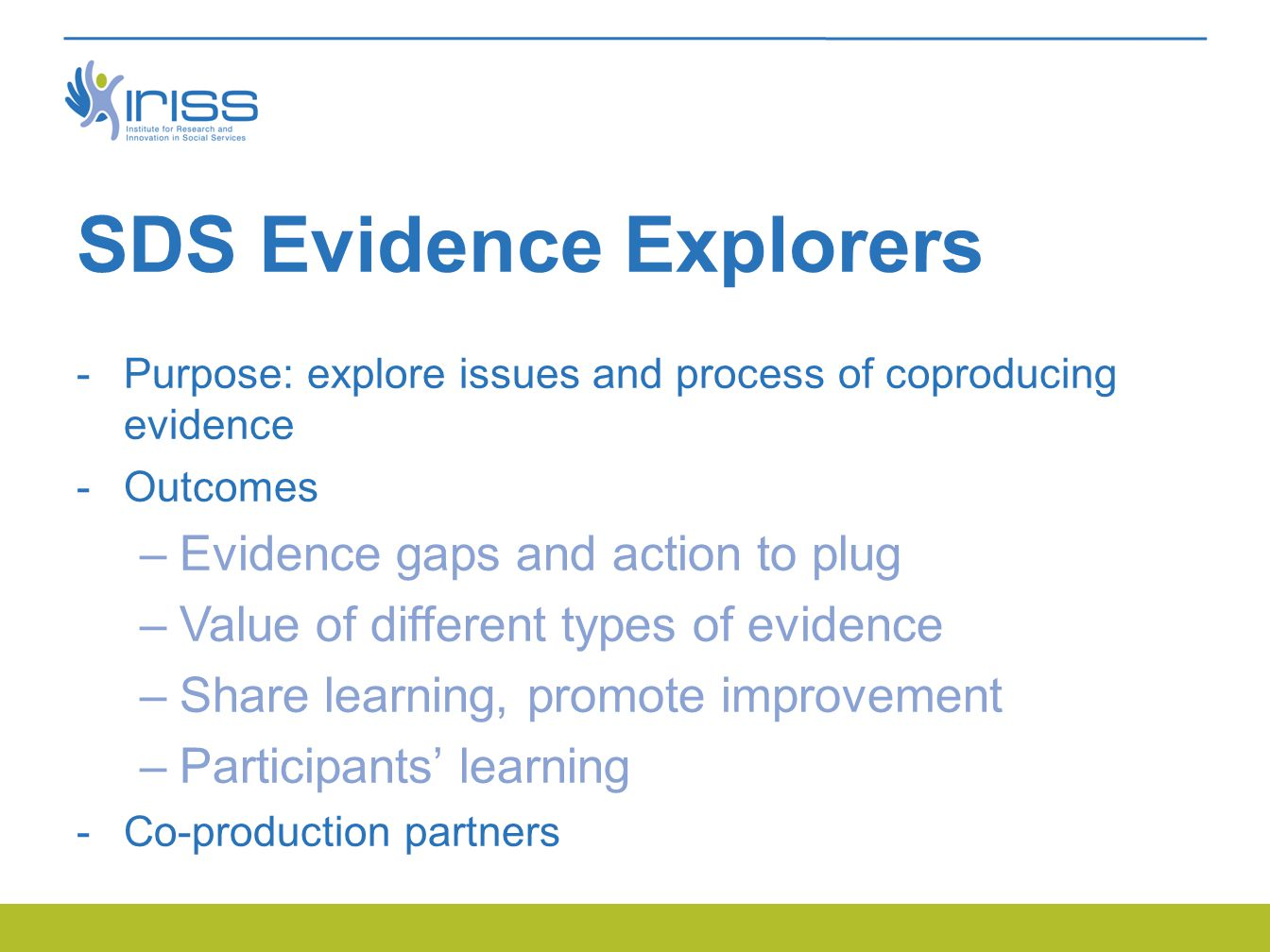 SDS Evidence Explorers  Purpose: explore issues and process of coproducing evidence  Outcomes –Evidence gaps and action to plug –Value of different types of evidence –Share learning, promote improvement –Participants' learning  Co-production partners