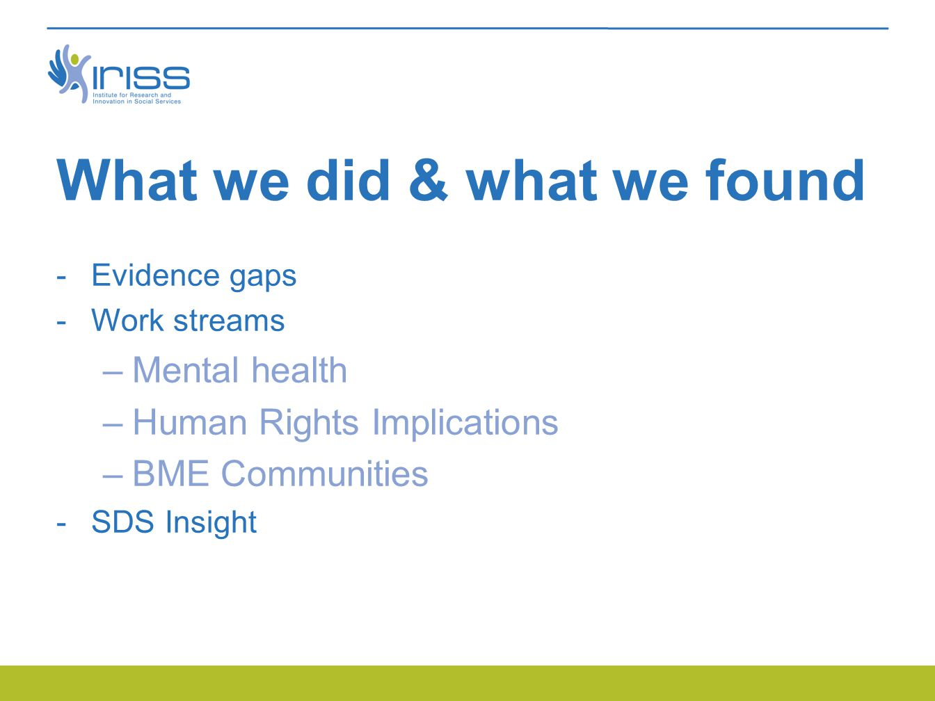 What we did & what we found  Evidence gaps  Work streams –Mental health –Human Rights Implications –BME Communities  SDS Insight
