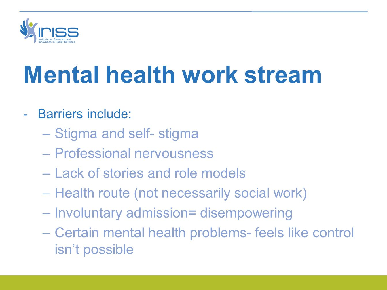 Mental health work stream  Barriers include: –Stigma and self- stigma –Professional nervousness –Lack of stories and role models –Health route (not necessarily social work) –Involuntary admission= disempowering –Certain mental health problems- feels like control isn't possible
