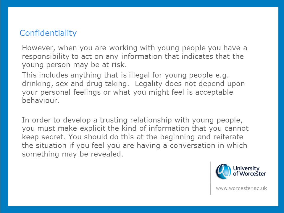 Confidentiality However, when you are working with young people you have a responsibility to act on any information that indicates that the young person may be at risk.
