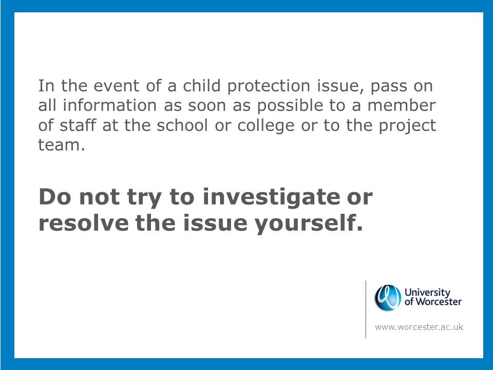 In the event of a child protection issue, pass on all information as soon as possible to a member of staff at the school or college or to the project