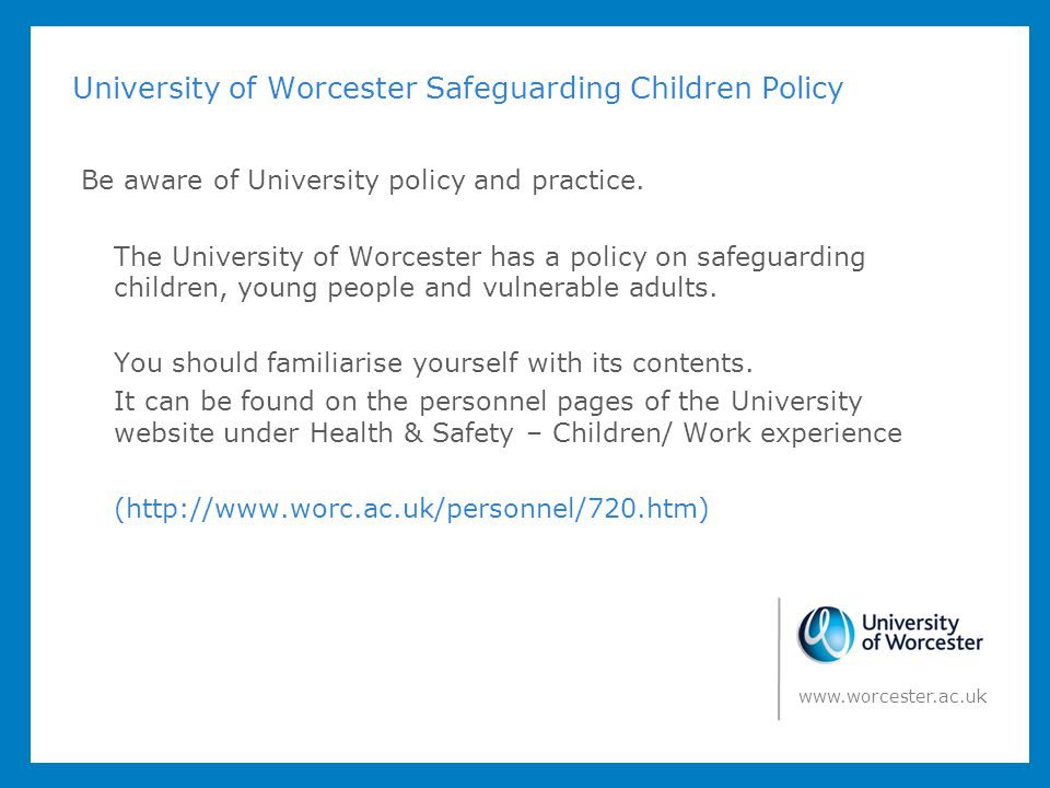 University of Worcester Safeguarding Children Policy Be aware of University policy and practice. The University of Worcester has a policy on safeguard