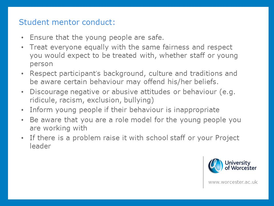 As a student mentor you should: Ensure you are never left alone with a young person.
