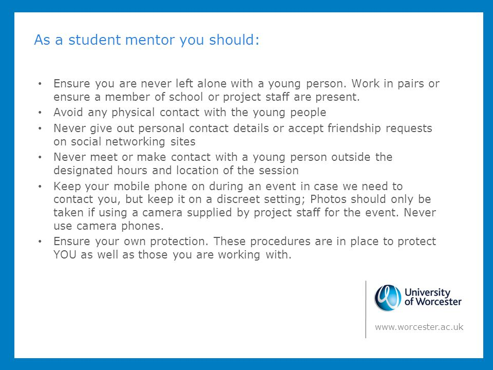 As a student mentor you should: Ensure you are never left alone with a young person. Work in pairs or ensure a member of school or project staff are p