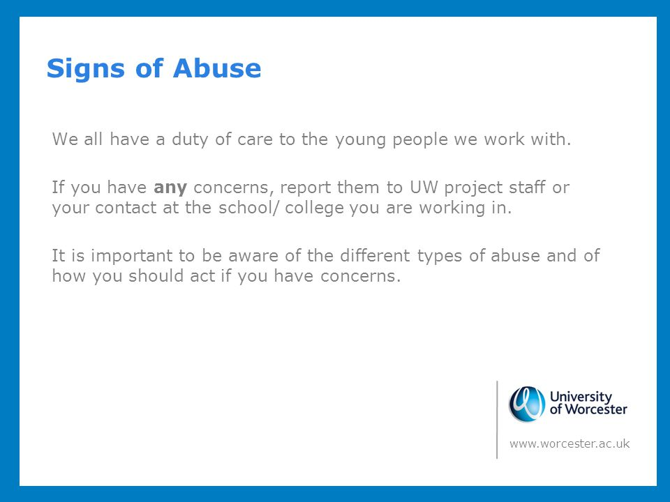 Signs of Abuse We all have a duty of care to the young people we work with. If you have any concerns, report them to UW project staff or your contact