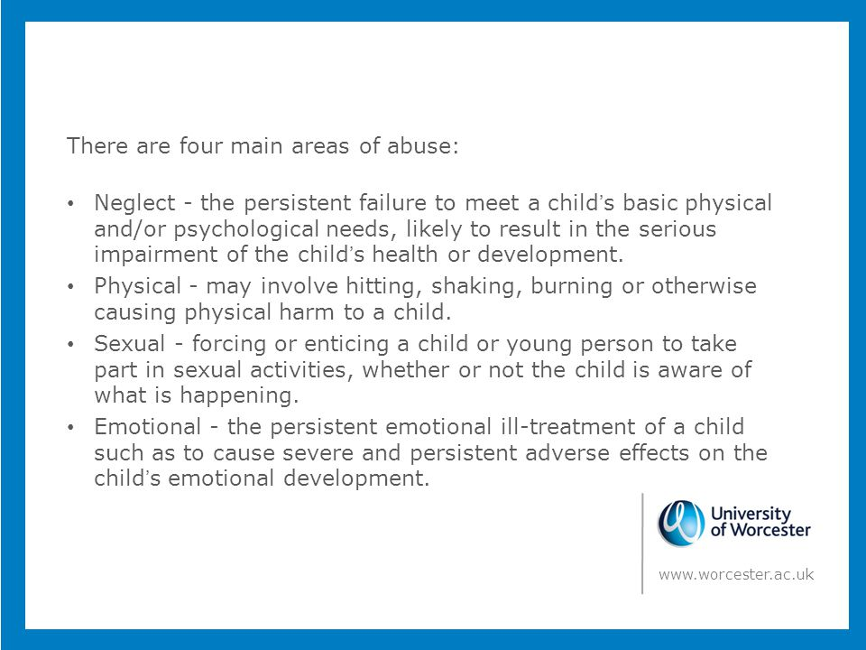 There are four main areas of abuse: Neglect - the persistent failure to meet a child's basic physical and/or psychological needs, likely to result in the serious impairment of the child's health or development.