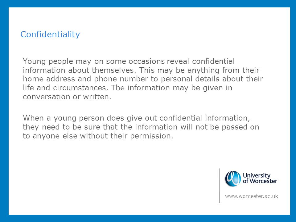 Confidentiality Young people may on some occasions reveal confidential information about themselves. This may be anything from their home address and