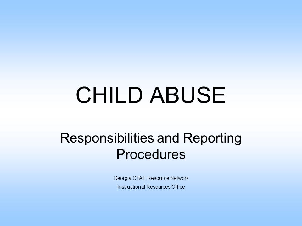 CHILD ABUSE Responsibilities and Reporting Procedures Georgia CTAE Resource Network Instructional Resources Office