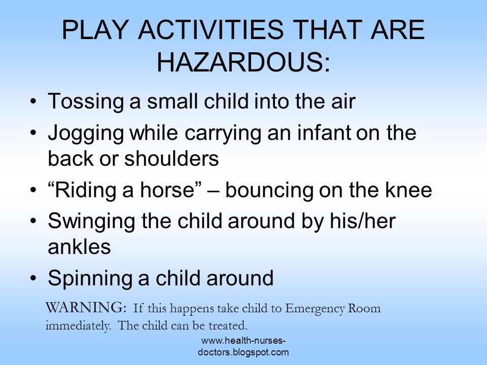www.health-nurses- doctors.blogspot.com PLAY ACTIVITIES THAT ARE HAZARDOUS: Tossing a small child into the air Jogging while carrying an infant on the