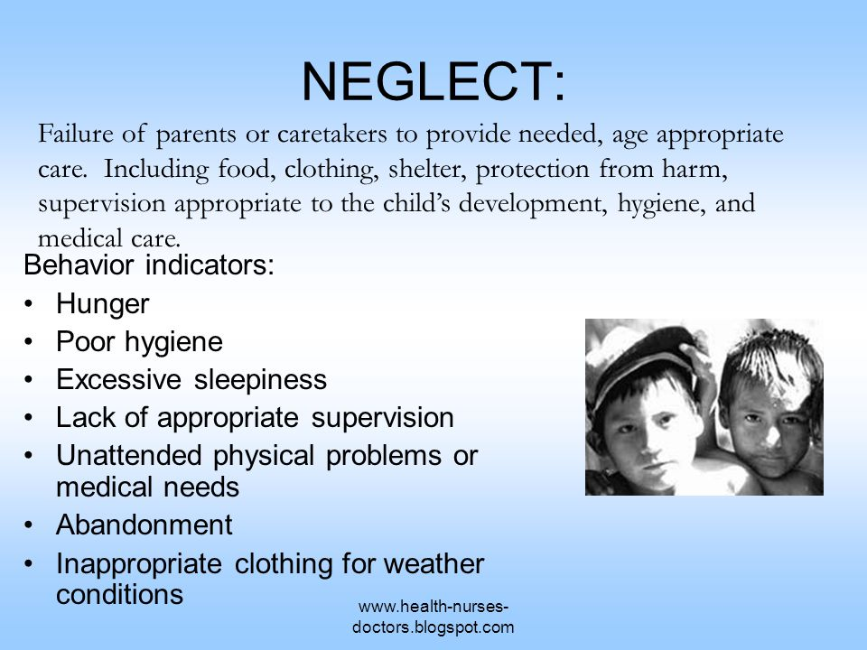 www.health-nurses- doctors.blogspot.com NEGLECT: Behavior indicators: Hunger Poor hygiene Excessive sleepiness Lack of appropriate supervision Unattended physical problems or medical needs Abandonment Inappropriate clothing for weather conditions Failure of parents or caretakers to provide needed, age appropriate care.