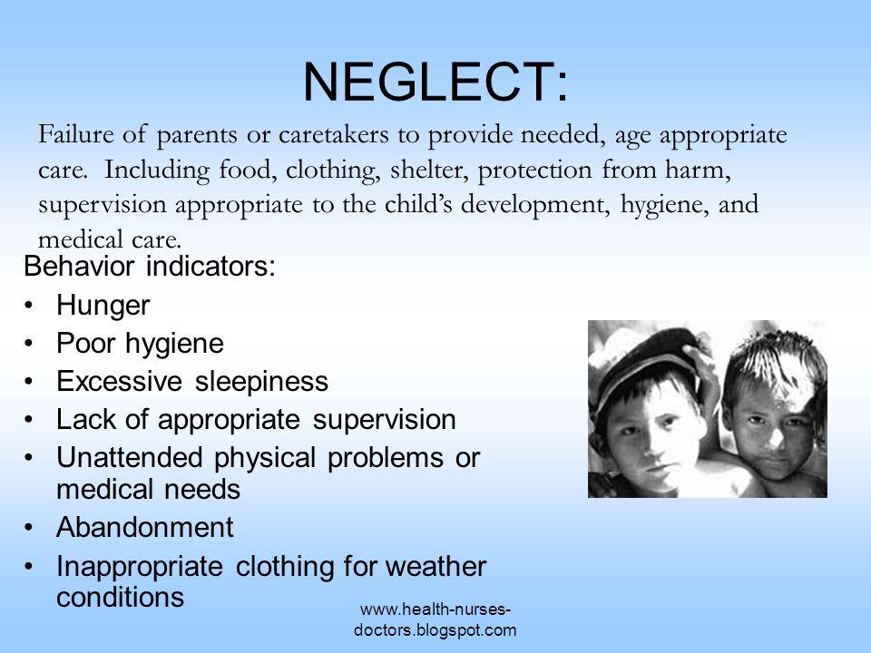 www.health-nurses- doctors.blogspot.com NEGLECT: Behavior indicators: Hunger Poor hygiene Excessive sleepiness Lack of appropriate supervision Unatten