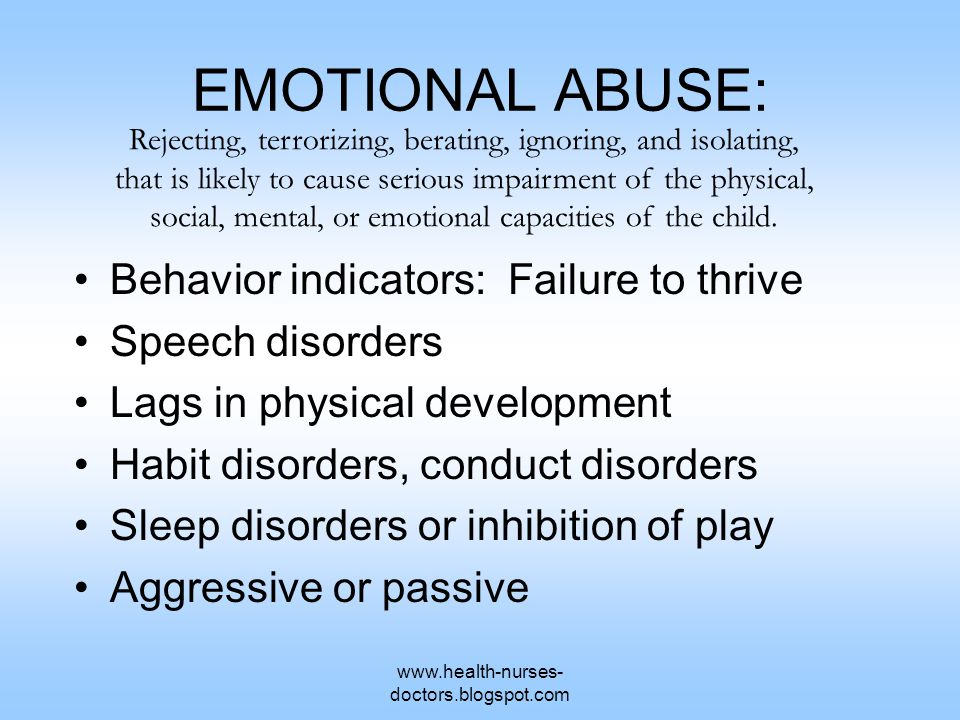 www.health-nurses- doctors.blogspot.com EMOTIONAL ABUSE: Behavior indicators: Failure to thrive Speech disorders Lags in physical development Habit disorders, conduct disorders Sleep disorders or inhibition of play Aggressive or passive Rejecting, terrorizing, berating, ignoring, and isolating, that is likely to cause serious impairment of the physical, social, mental, or emotional capacities of the child.