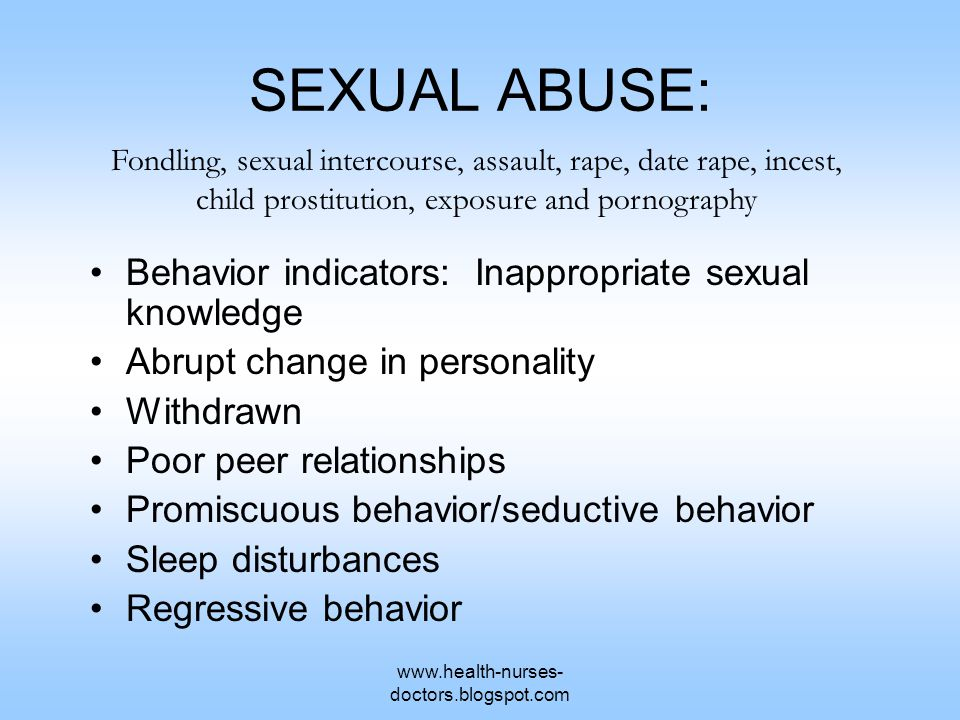 www.health-nurses- doctors.blogspot.com SEXUAL ABUSE: Behavior indicators: Inappropriate sexual knowledge Abrupt change in personality Withdrawn Poor