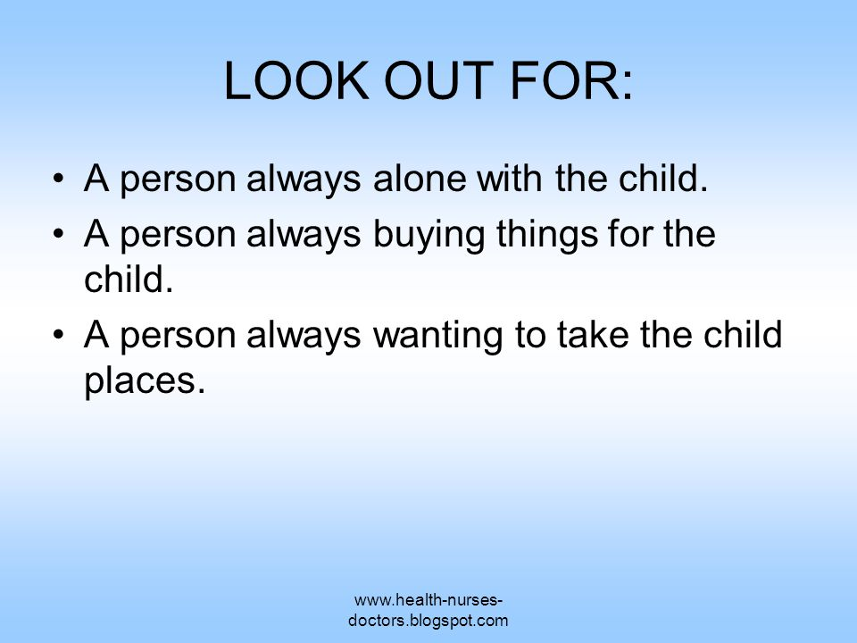 www.health-nurses- doctors.blogspot.com LOOK OUT FOR: A person always alone with the child.