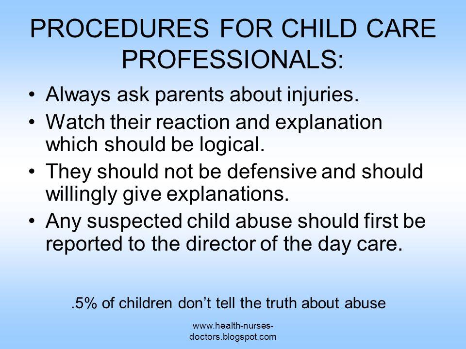 www.health-nurses- doctors.blogspot.com PROCEDURES FOR CHILD CARE PROFESSIONALS: Always ask parents about injuries.