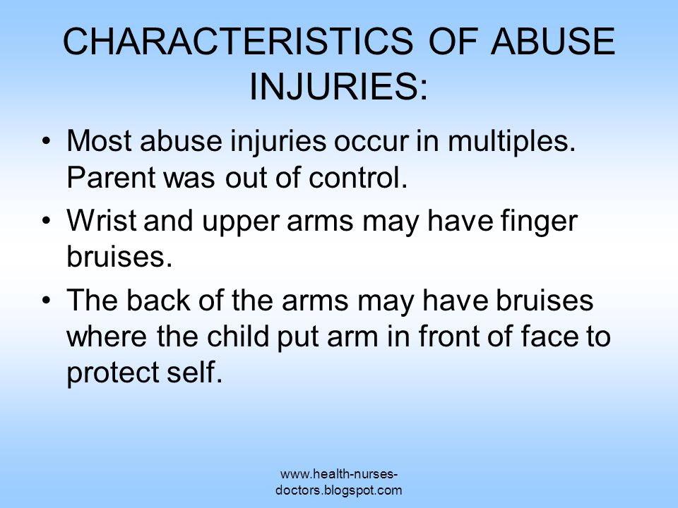 www.health-nurses- doctors.blogspot.com CHARACTERISTICS OF ABUSE INJURIES: Most abuse injuries occur in multiples. Parent was out of control. Wrist an
