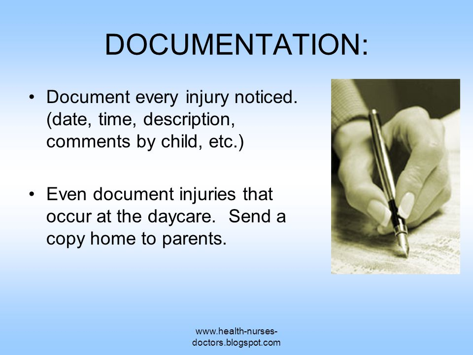 www.health-nurses- doctors.blogspot.com DOCUMENTATION: Document every injury noticed. (date, time, description, comments by child, etc.) Even document