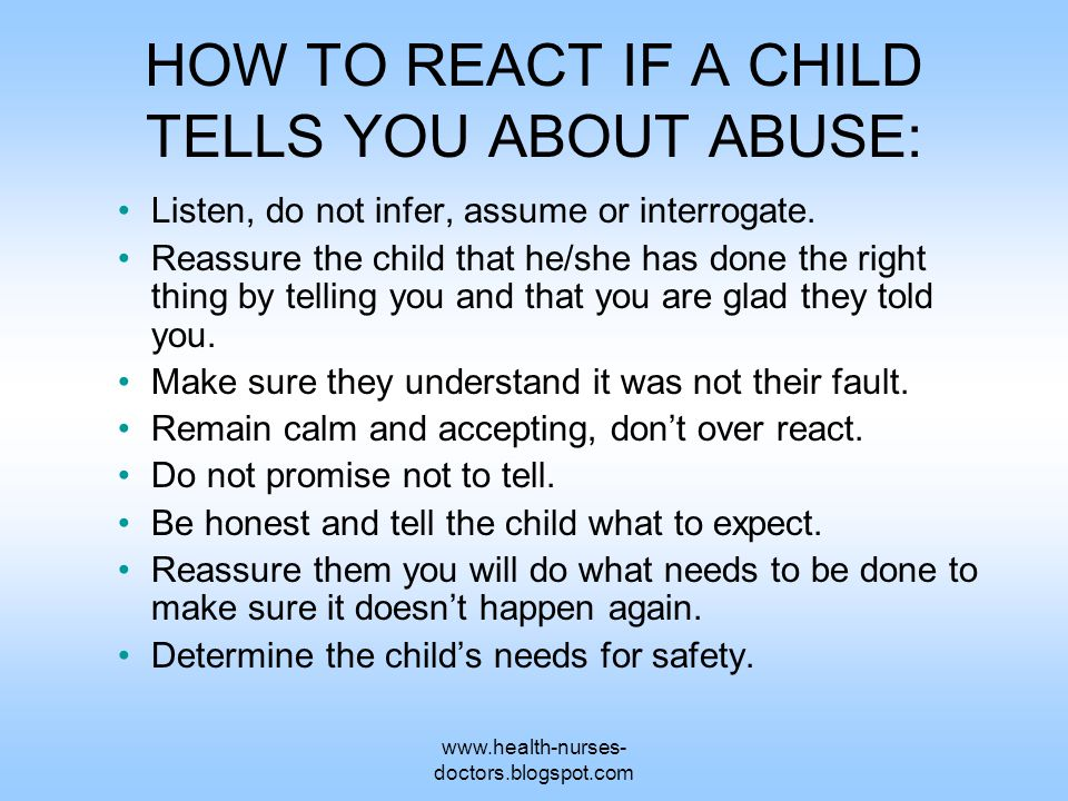 www.health-nurses- doctors.blogspot.com HOW TO REACT IF A CHILD TELLS YOU ABOUT ABUSE: Listen, do not infer, assume or interrogate.