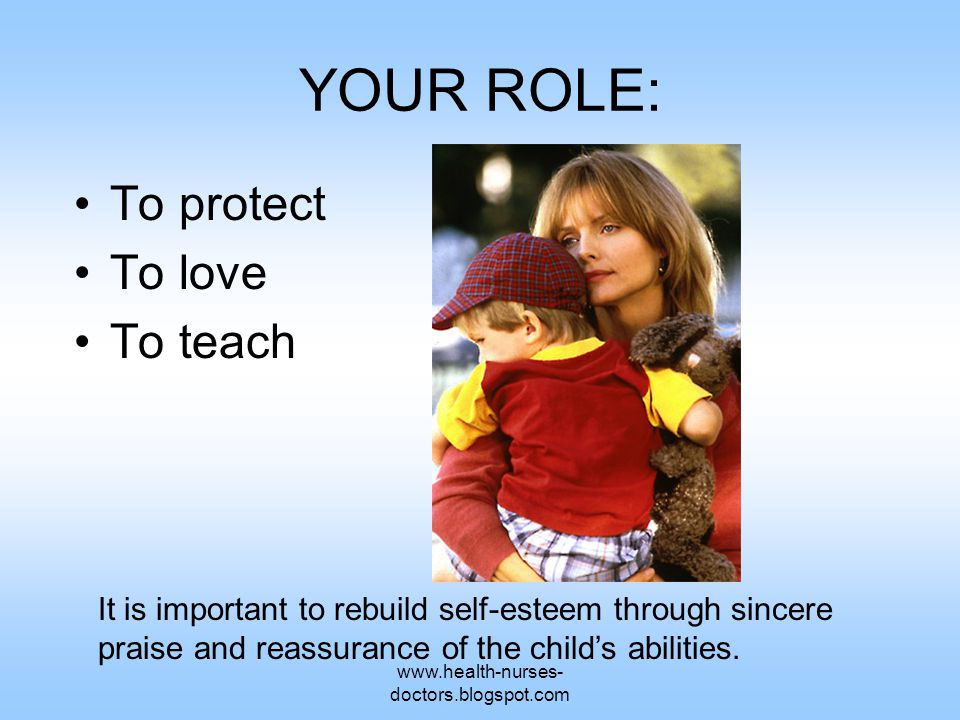 www.health-nurses- doctors.blogspot.com YOUR ROLE: To protect To love To teach It is important to rebuild self-esteem through sincere praise and reass
