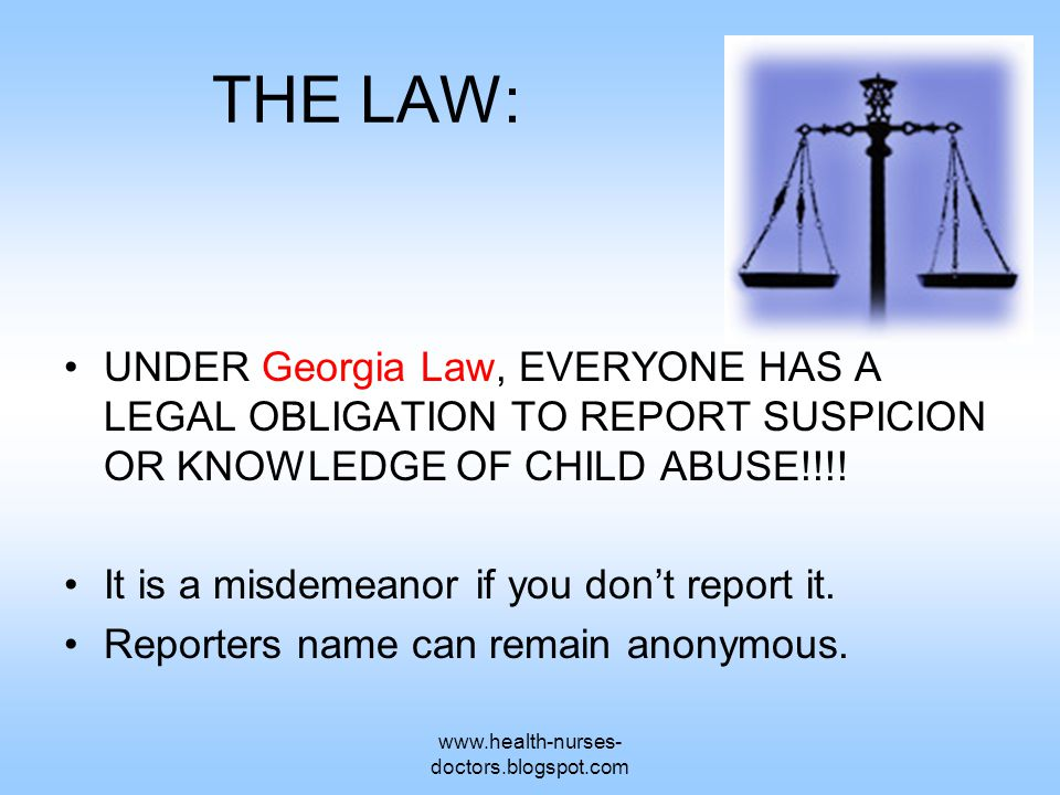 www.health-nurses- doctors.blogspot.com THE LAW: UNDER Georgia Law, EVERYONE HAS A LEGAL OBLIGATION TO REPORT SUSPICION OR KNOWLEDGE OF CHILD ABUSE!!!